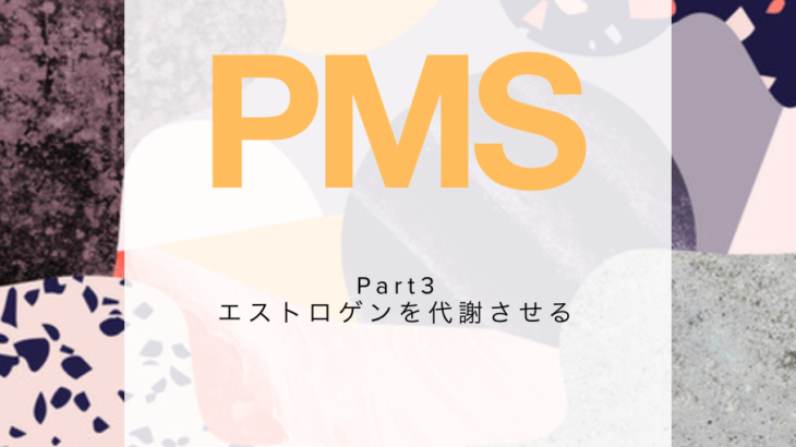 『PMS』Part3 エストロゲンを代謝させる。